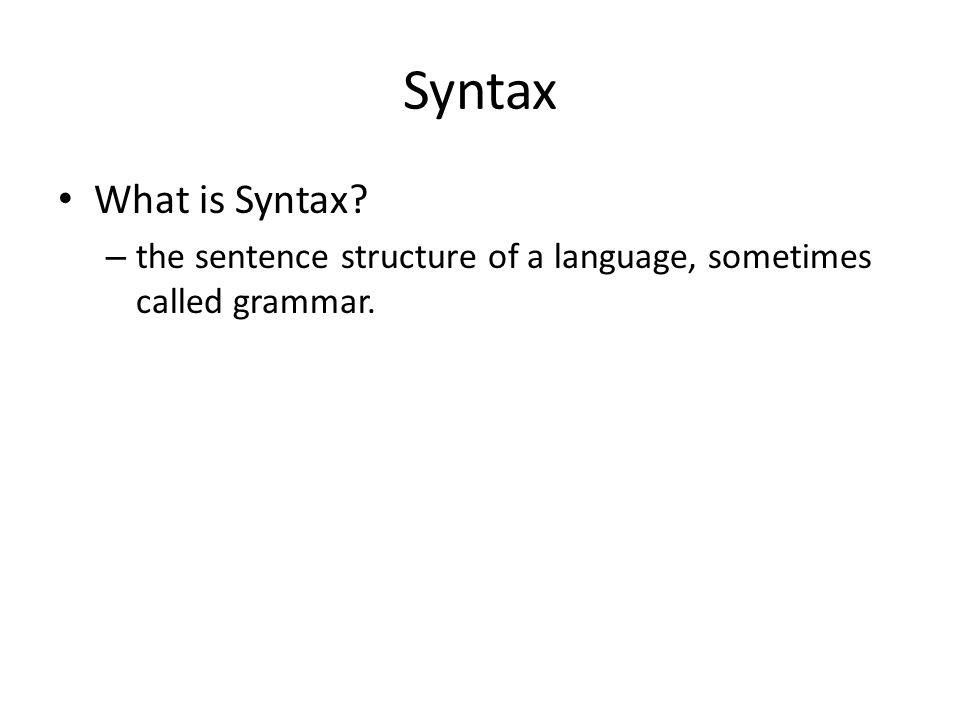 Syntax What is Syntax? – the sentence structure of a language, sometimes called grammar.