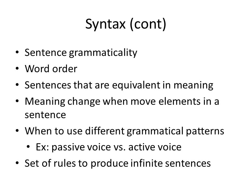 Syntax (cont) Sentence grammaticality Word order Sentences that are equivalent in meaning Meaning change when move elements in a sentence When to use