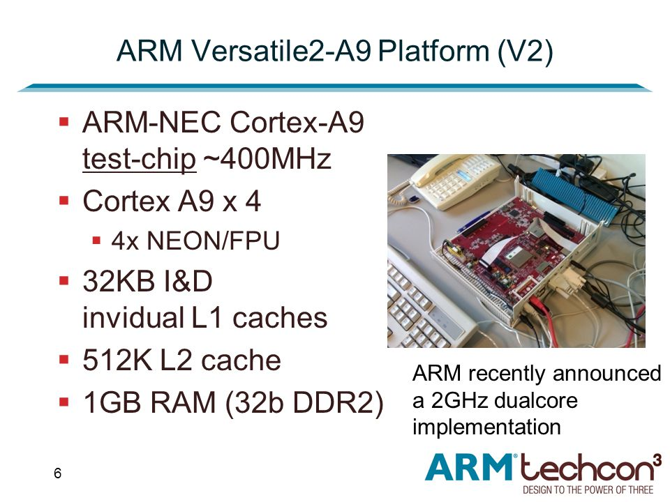 6 ARM Versatile2-A9 Platform (V2)  ARM-NEC Cortex-A9 test-chip ~400MHz  Cortex A9 x 4  4x NEON/FPU  32KB I&D invidual L1 caches  512K L2 cache  1GB RAM (32b DDR2) ARM recently announced a 2GHz dualcore implementation