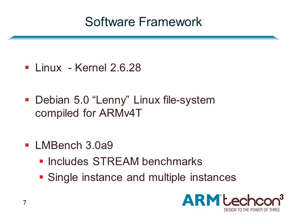 7 Software Framework  Linux - Kernel 2.6.28  Debian 5.0 Lenny Linux file-system compiled for ARMv4T  LMBench 3.0a9  Includes STREAM benchmarks  Single instance and multiple instances