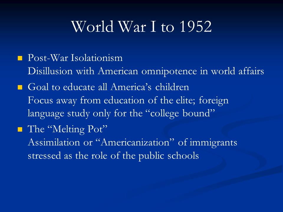 World War I to 1952 Post-War Isolationism Disillusion with American omnipotence in world affairs Goal to educate all America's children Focus away fro