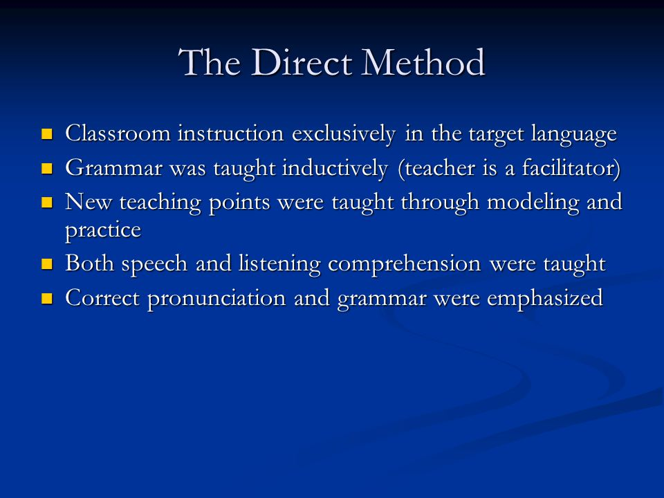 The Direct Method Classroom instruction exclusively in the target language Classroom instruction exclusively in the target language Grammar was taught