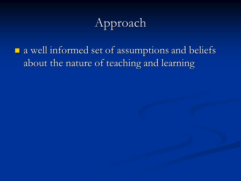 Approach a well informed set of assumptions and beliefs about the nature of teaching and learning a well informed set of assumptions and beliefs about