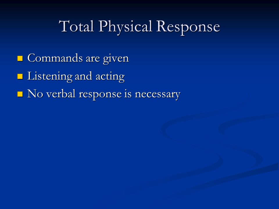 Total Physical Response Commands are given Commands are given Listening and acting Listening and acting No verbal response is necessary No verbal resp
