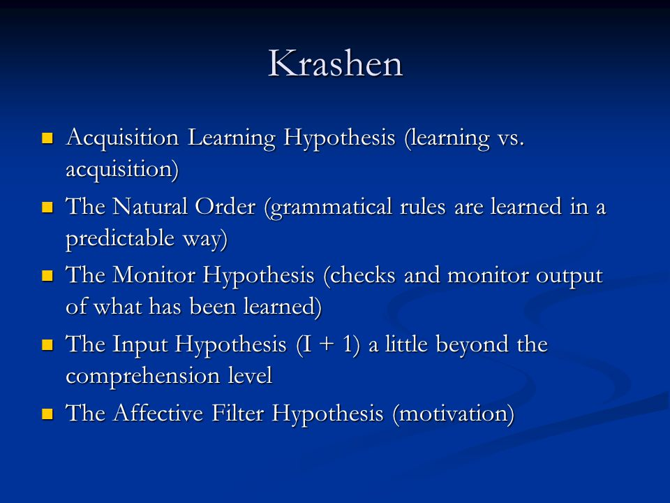 Krashen Acquisition Learning Hypothesis (learning vs. acquisition) Acquisition Learning Hypothesis (learning vs. acquisition) The Natural Order (gramm