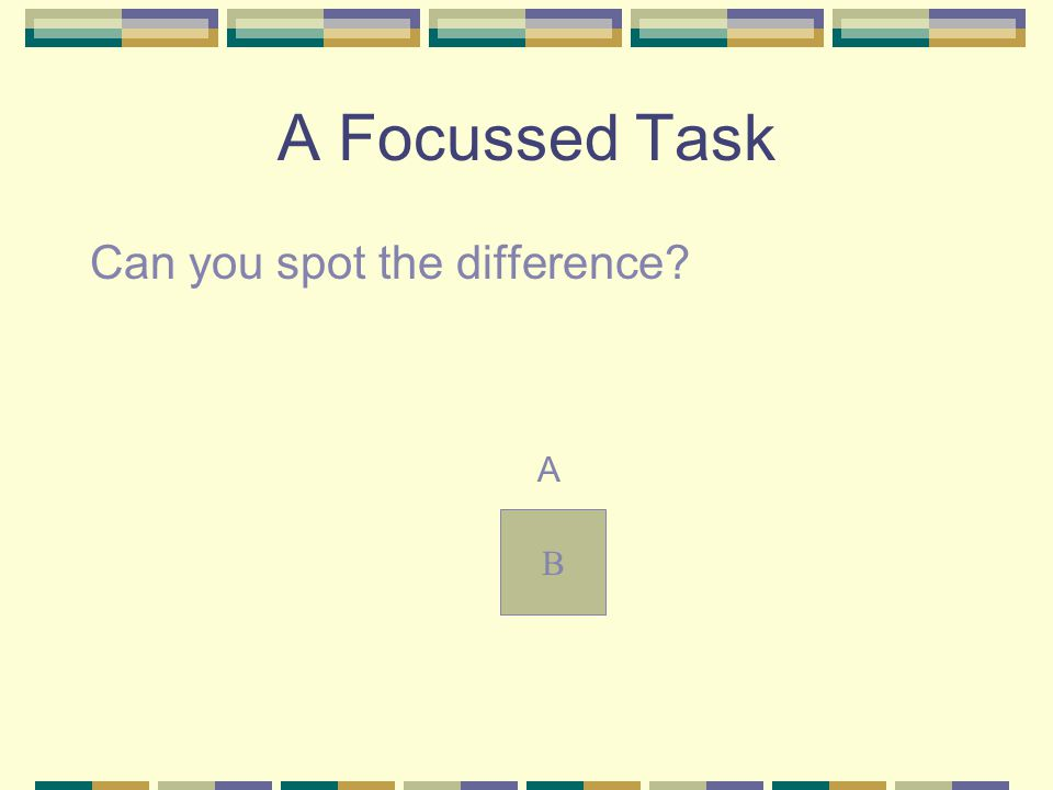 A Focussed Task Can you spot the difference? A B
