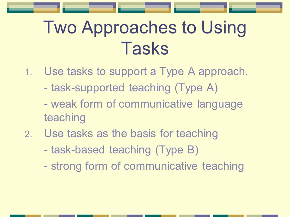 Two Approaches to Using Tasks 1. Use tasks to support a Type A approach. - task-supported teaching (Type A) - weak form of communicative language teac