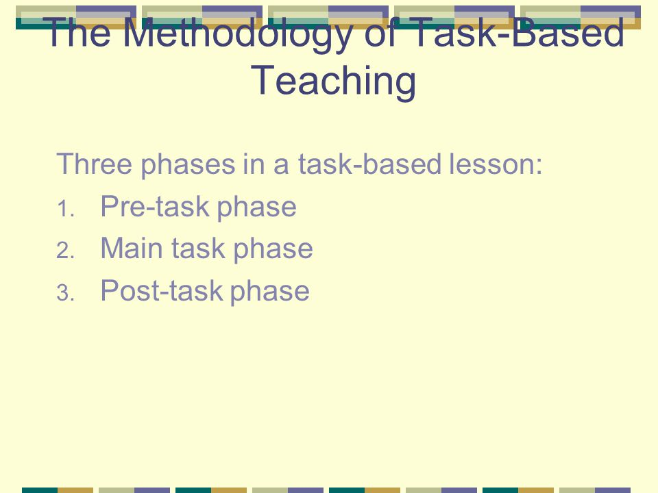 The Methodology of Task-Based Teaching Three phases in a task-based lesson: 1. Pre-task phase 2. Main task phase 3. Post-task phase