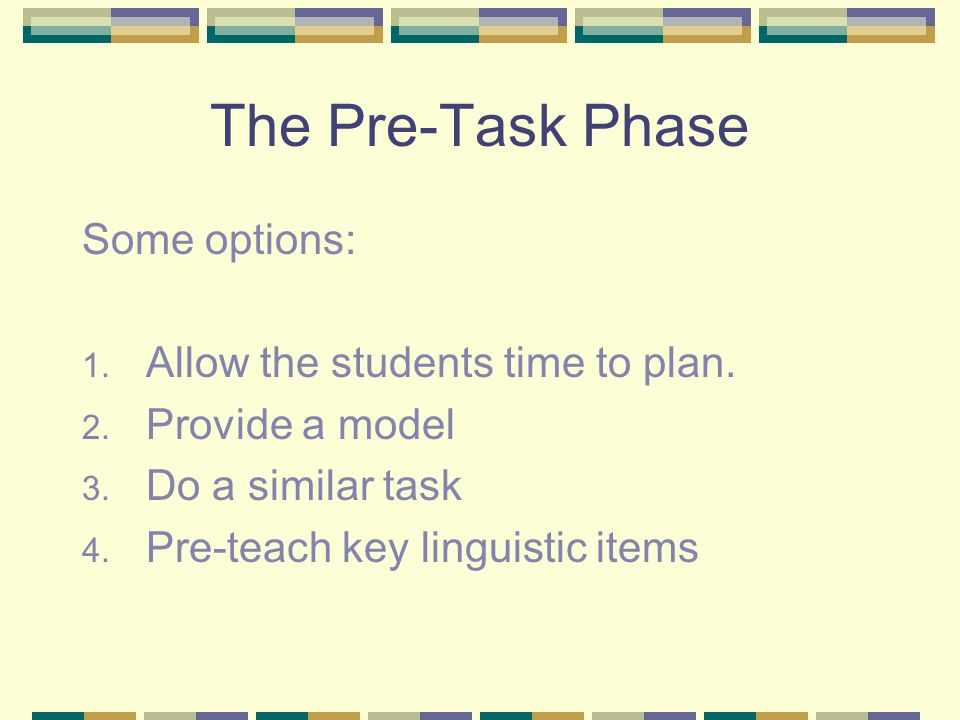 The Pre-Task Phase Some options: 1. Allow the students time to plan. 2. Provide a model 3. Do a similar task 4. Pre-teach key linguistic items