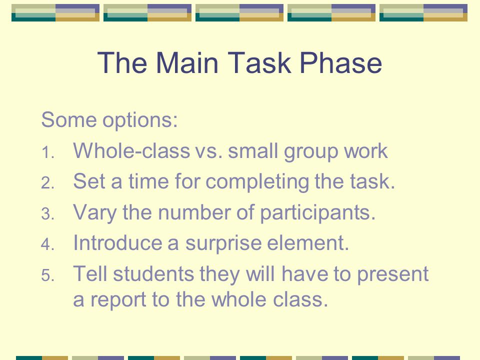 The Main Task Phase Some options: 1. Whole-class vs. small group work 2. Set a time for completing the task. 3. Vary the number of participants. 4. In