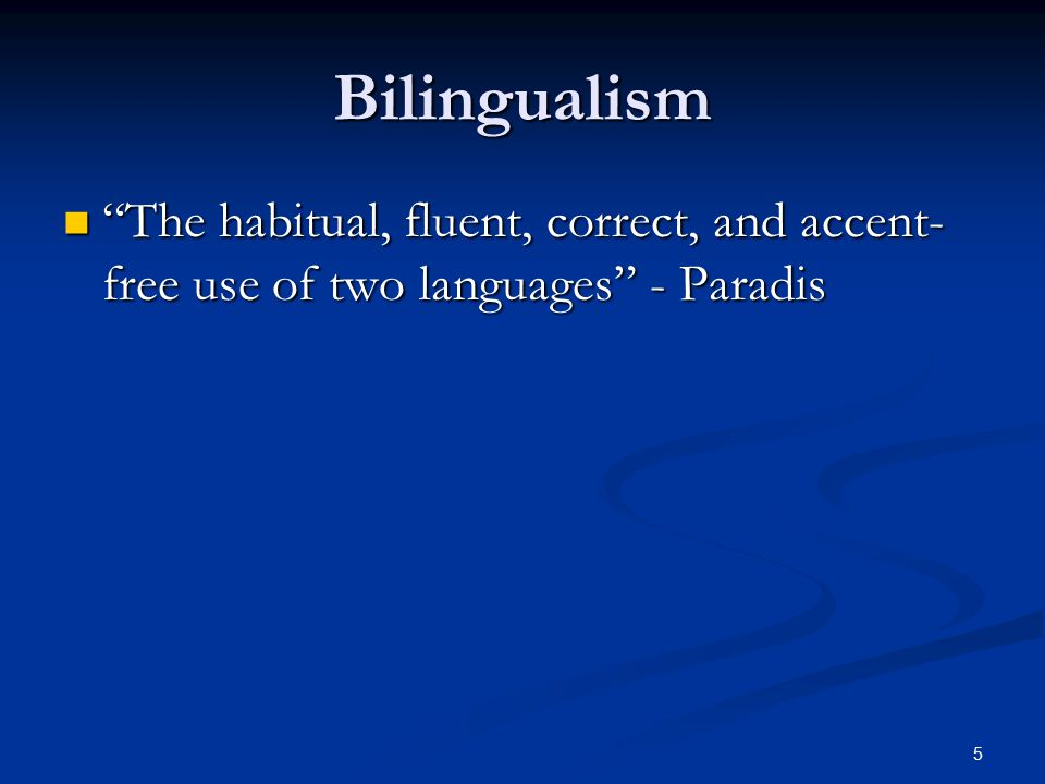5 Bilingualism The habitual, fluent, correct, and accent- free use of two languages - Paradis The habitual, fluent, correct, and accent- free use of two languages - Paradis