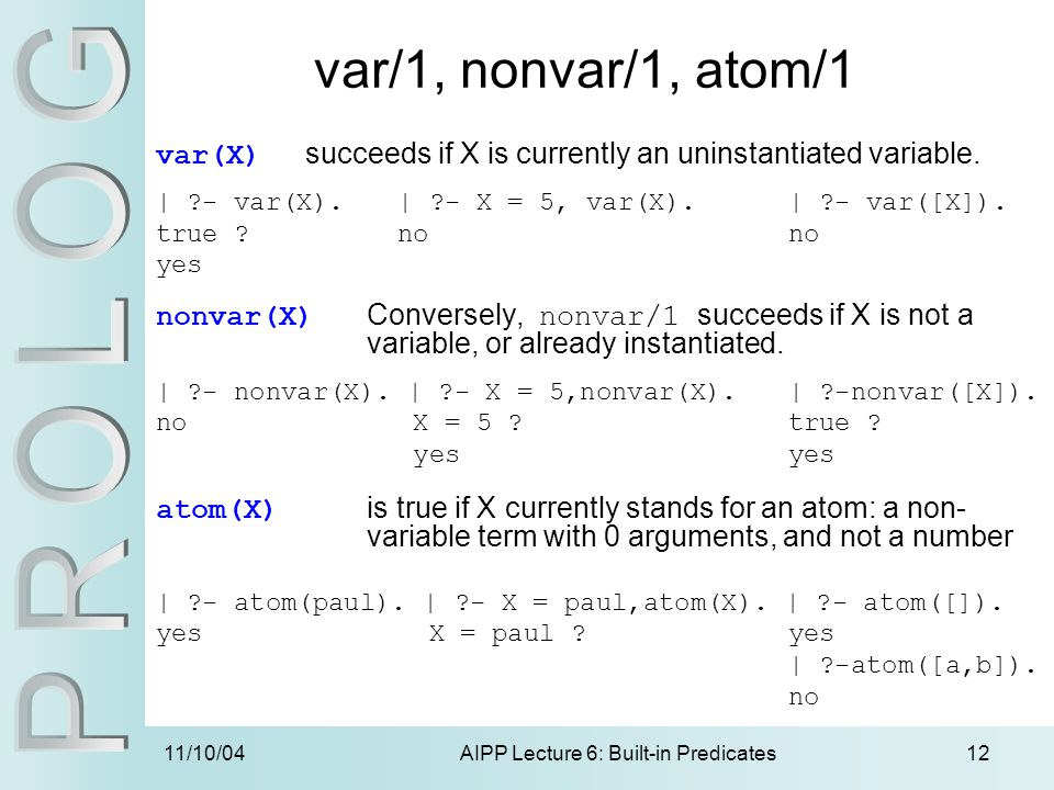 11/10/04AIPP Lecture 6: Built-in Predicates12 var(X) succeeds if X is currently an uninstantiated variable. | ?- var(X). | ?- X = 5, var(X). | ?- var(