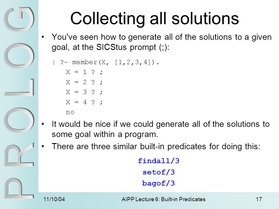 11/10/04AIPP Lecture 6: Built-in Predicates17 Collecting all solutions You've seen how to generate all of the solutions to a given goal, at the SICStu