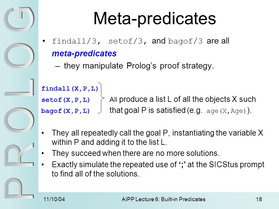11/10/04AIPP Lecture 6: Built-in Predicates18 Meta-predicates findall/3, setof/3, and bagof/3 are all meta-predicates –they manipulate Prolog's proof