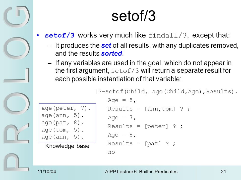11/10/04AIPP Lecture 6: Built-in Predicates21 setof/3 setof/3 works very much like findall/3, except that: –It produces the set of all results, with a