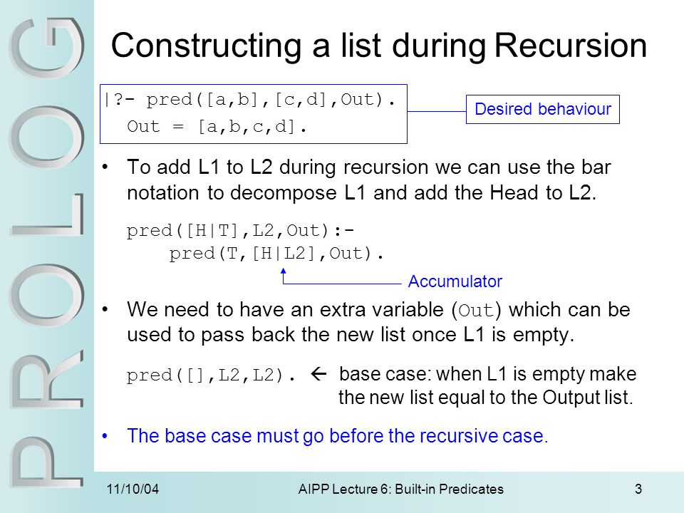 11/10/04AIPP Lecture 6: Built-in Predicates3 |?- pred([a,b],[c,d],Out). Out = [a,b,c,d]. To add L1 to L2 during recursion we can use the bar notation