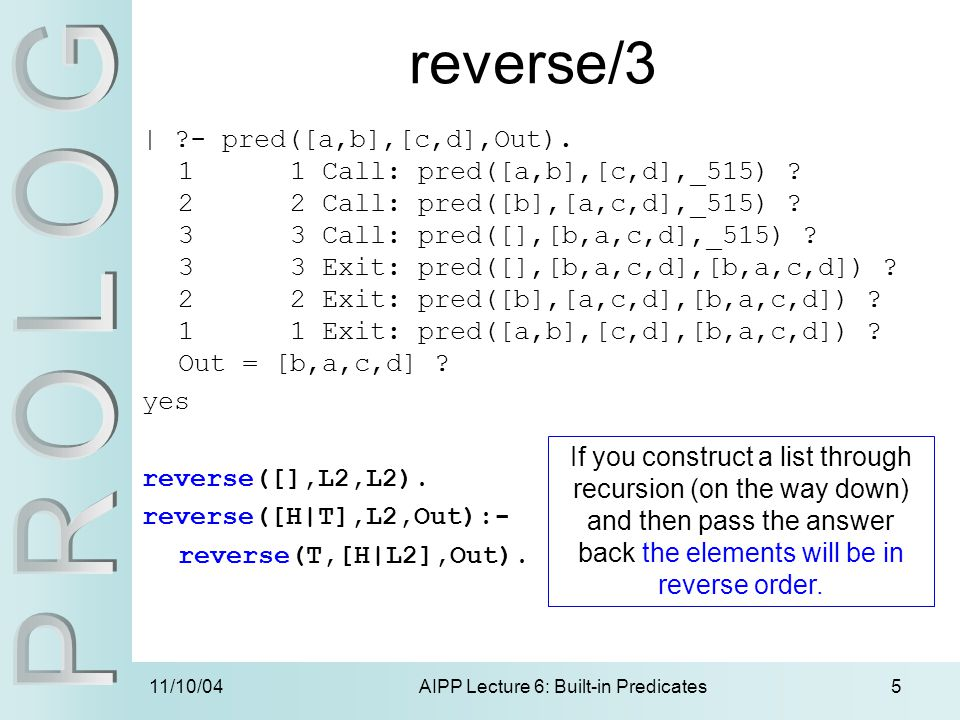 11/10/04AIPP Lecture 6: Built-in Predicates5 reverse/3 | ?- pred([a,b],[c,d],Out).