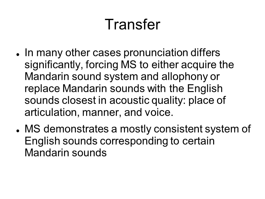 Transfer and Tone In most instances MS does not produce tone at all, instead following standard English intonation patterns in his Mandarin speech as well as in his English speech.
