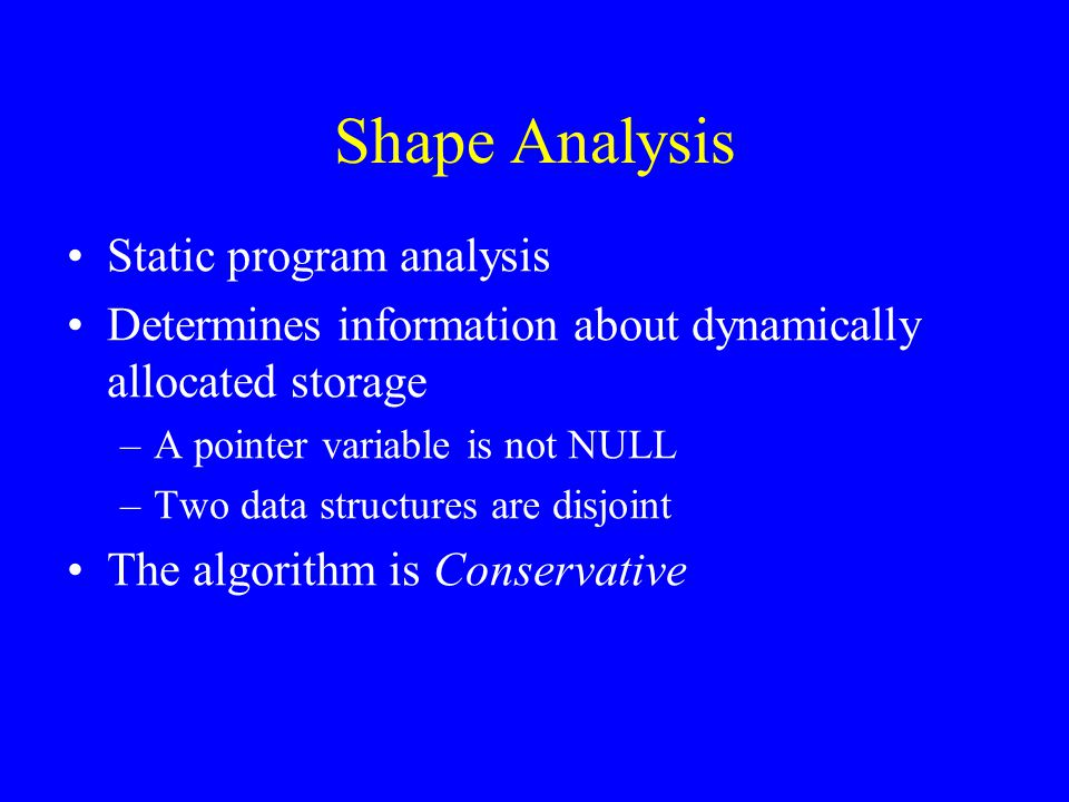 Shape Analysis Static program analysis Determines information about dynamically allocated storage –A pointer variable is not NULL –Two data structures are disjoint The algorithm is Conservative