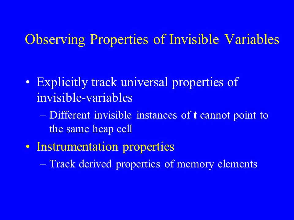 Observing Properties of Invisible Variables Explicitly track universal properties of invisible-variables –Different invisible instances of t cannot point to the same heap cell Instrumentation properties –Track derived properties of memory elements