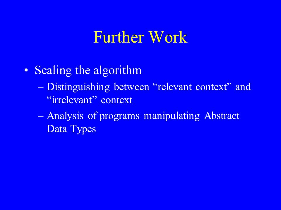 Further Work Scaling the algorithm –Distinguishing between relevant context and irrelevant context –Analysis of programs manipulating Abstract Data Types