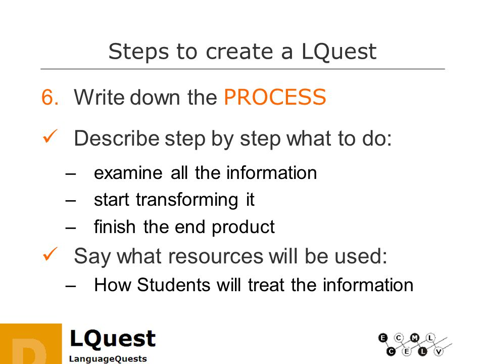 Steps to create a LQuest 6.Write down the PROCESS Describe step by step what to do: –examine all the information –start transforming it –finish the end product Say what resources will be used: –How Students will treat the information