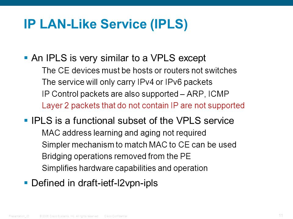 © 2006 Cisco Systems, Inc. All rights reserved.Cisco ConfidentialPresentation_ID 11 IP LAN-Like Service (IPLS)  An IPLS is very similar to a VPLS exc