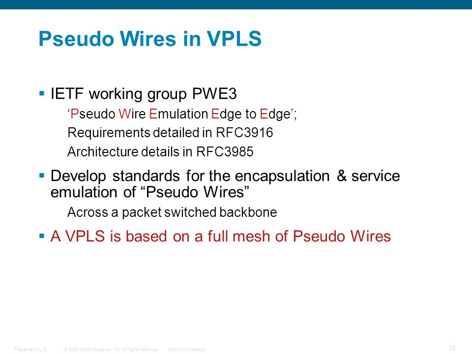 © 2006 Cisco Systems, Inc. All rights reserved.Cisco ConfidentialPresentation_ID 15 Pseudo Wires in VPLS  IETF working group PWE3 'Pseudo Wire Emulat