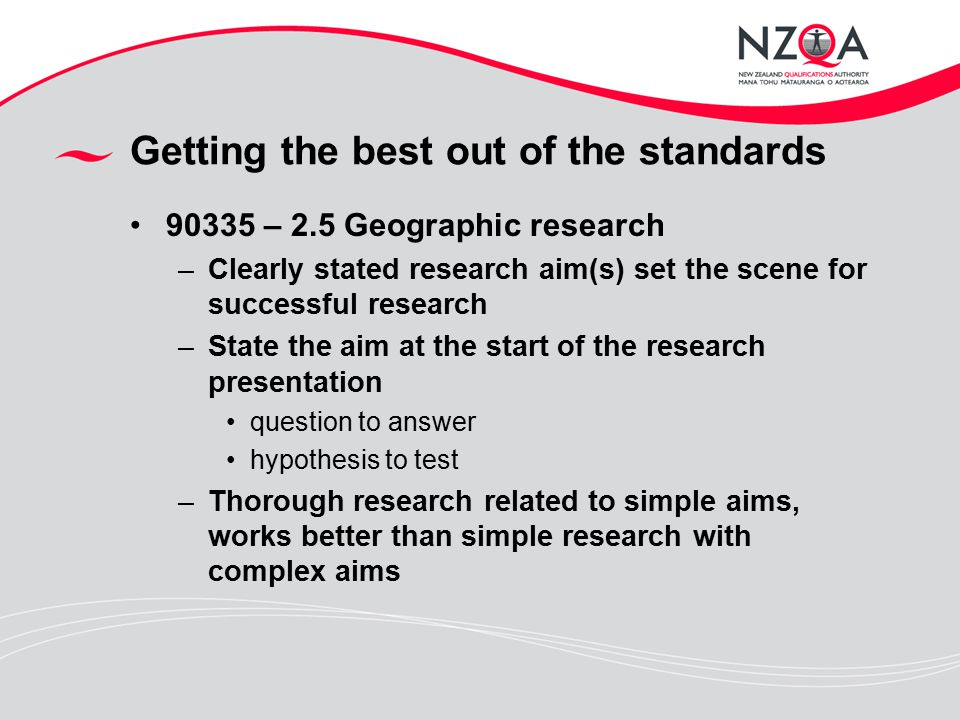 Getting the best out of the standards 90335 – 2.5 Geographic research –Clearly stated research aim(s) set the scene for successful research –State the aim at the start of the research presentation question to answer hypothesis to test –Thorough research related to simple aims, works better than simple research with complex aims
