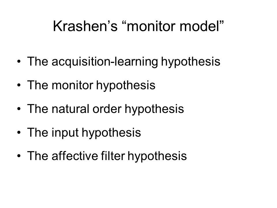 Krashen's monitor model The acquisition-learning hypothesis (1) –Acquisition: we acquire L2 knowledge as we are exposed to samples of the L2 which we understand with no conscious attention to language form.