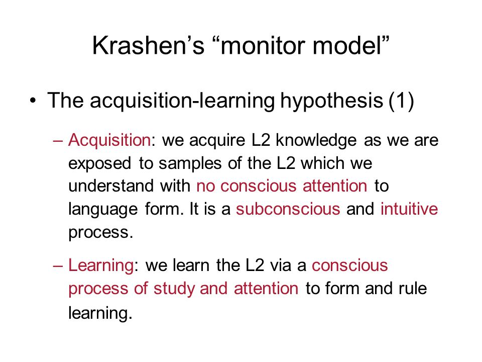 Krashen's monitor model The acquisition-learning hypothesis (2) 1.Krashen argues that acquisition is a more important process of constructing the system of a language than learning because fluency in L2 performance is due to what we have acquired, not what we have learned.