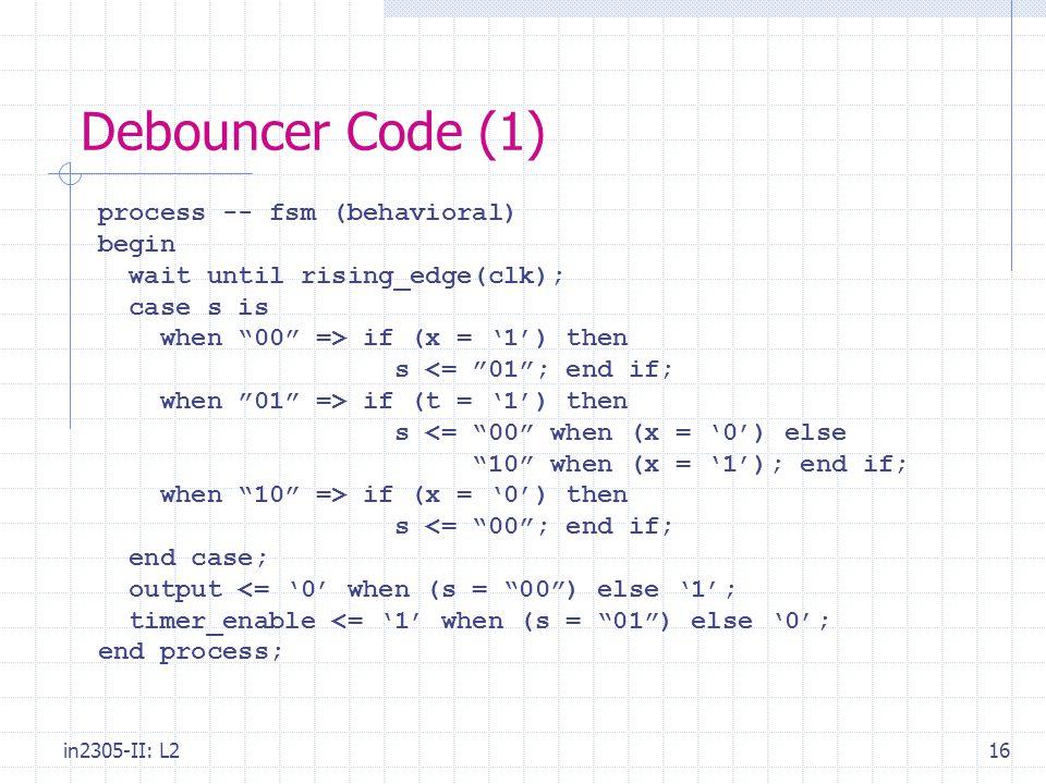 in2305-II: L216 Debouncer Code (1) process -- fsm (behavioral) begin wait until rising_edge(clk); case s is when 00 => if (x = '1') then s <= 01 ; end if; when 01 => if (t = '1') then s <= 00 when (x = '0') else 10 when (x = '1'); end if; when 10 => if (x = '0') then s <= 00 ; end if; end case; output <= '0' when (s = 00 ) else '1'; timer_enable <= '1' when (s = 01 ) else '0'; end process;