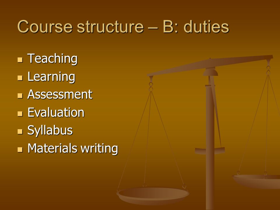 Course structure – B: duties Teaching Teaching Learning Learning Assessment Assessment Evaluation Evaluation Syllabus Syllabus Materials writing Materials writing