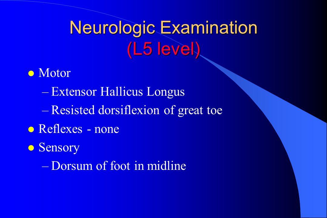 Neurologic Examination (L5 level) l Motor –Extensor Hallicus Longus –Resisted dorsiflexion of great toe l Reflexes - none l Sensory –Dorsum of foot in midline