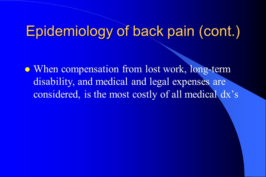 Epidemiology of back pain (cont.) l When compensation from lost work, long-term disability, and medical and legal expenses are considered, is the most