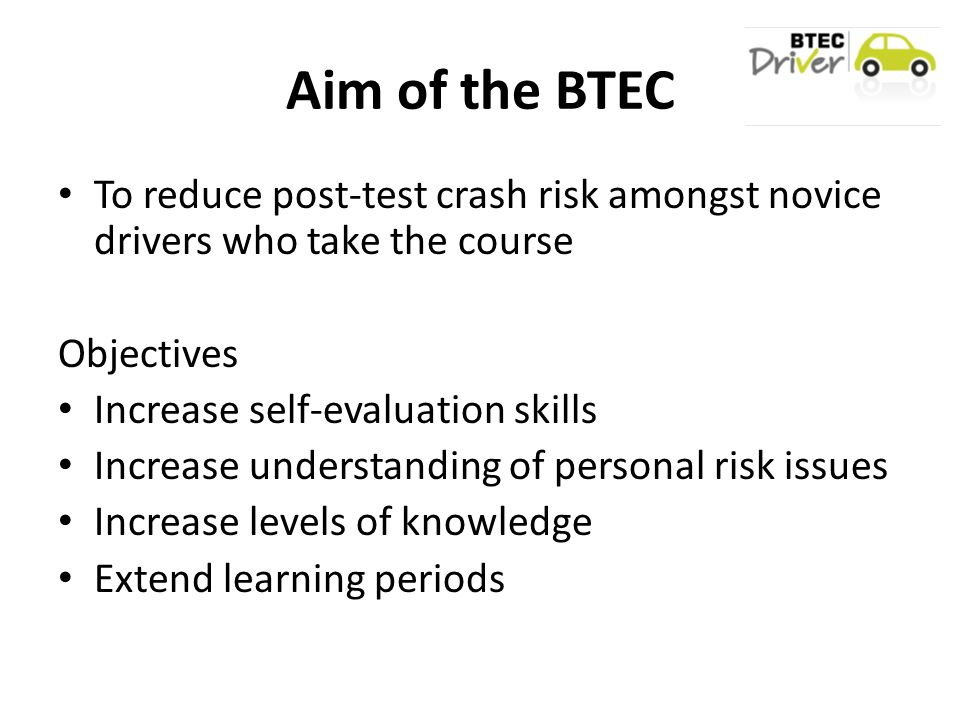 Aim of the BTEC To reduce post-test crash risk amongst novice drivers who take the course Objectives Increase self-evaluation skills Increase understanding of personal risk issues Increase levels of knowledge Extend learning periods