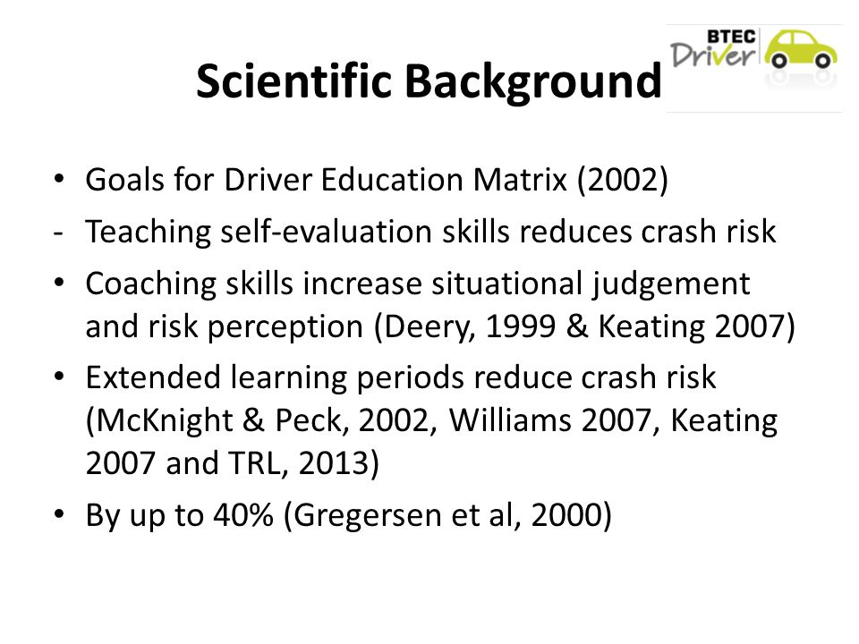 Scientific Background Goals for Driver Education Matrix (2002) -Teaching self-evaluation skills reduces crash risk Coaching skills increase situational judgement and risk perception (Deery, 1999 & Keating 2007) Extended learning periods reduce crash risk (McKnight & Peck, 2002, Williams 2007, Keating 2007 and TRL, 2013) By up to 40% (Gregersen et al, 2000)