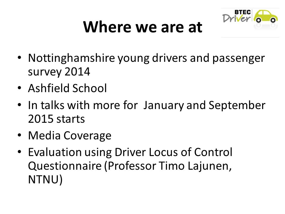 Where we are at Nottinghamshire young drivers and passenger survey 2014 Ashfield School In talks with more for January and September 2015 starts Media Coverage Evaluation using Driver Locus of Control Questionnaire (Professor Timo Lajunen, NTNU)