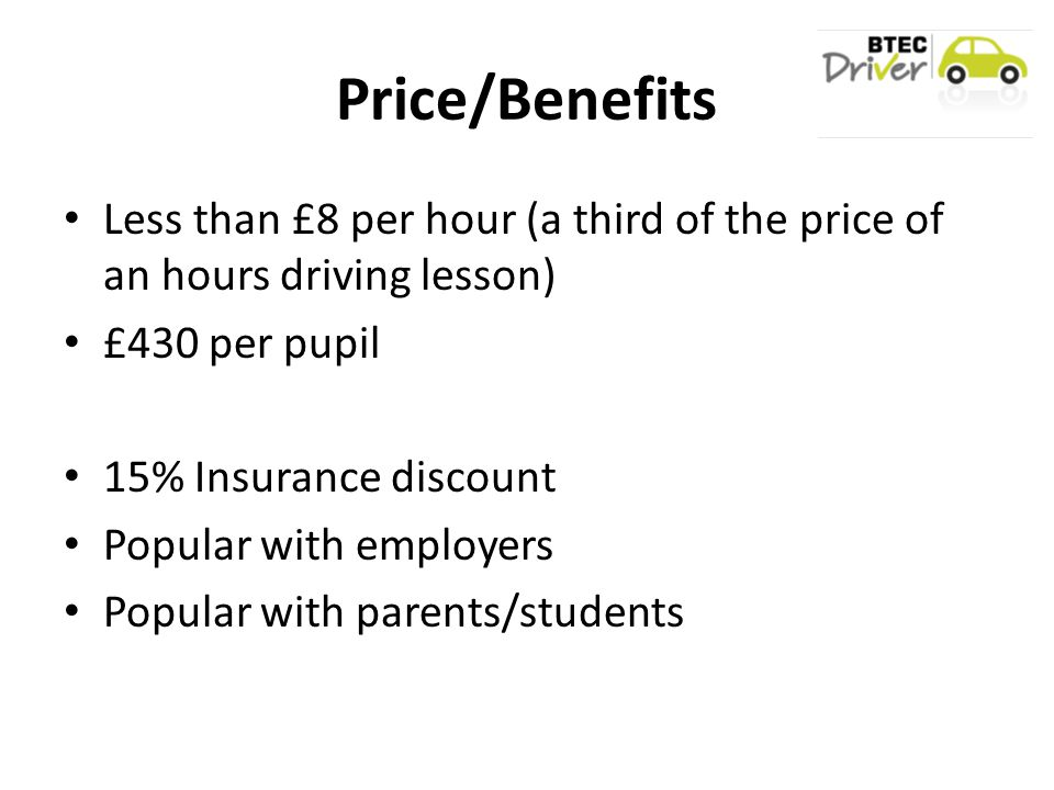 Price/Benefits Less than £8 per hour (a third of the price of an hours driving lesson) £430 per pupil 15% Insurance discount Popular with employers Popular with parents/students