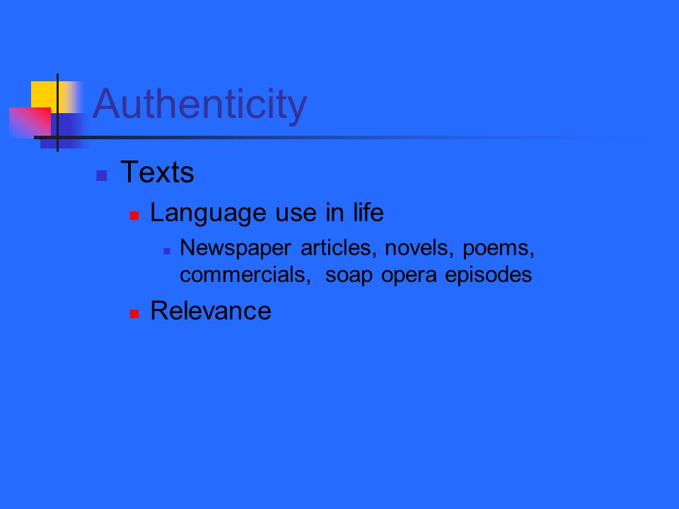 Authenticity Texts Language use in life Newspaper articles, novels, poems, commercials, soap opera episodes Relevance