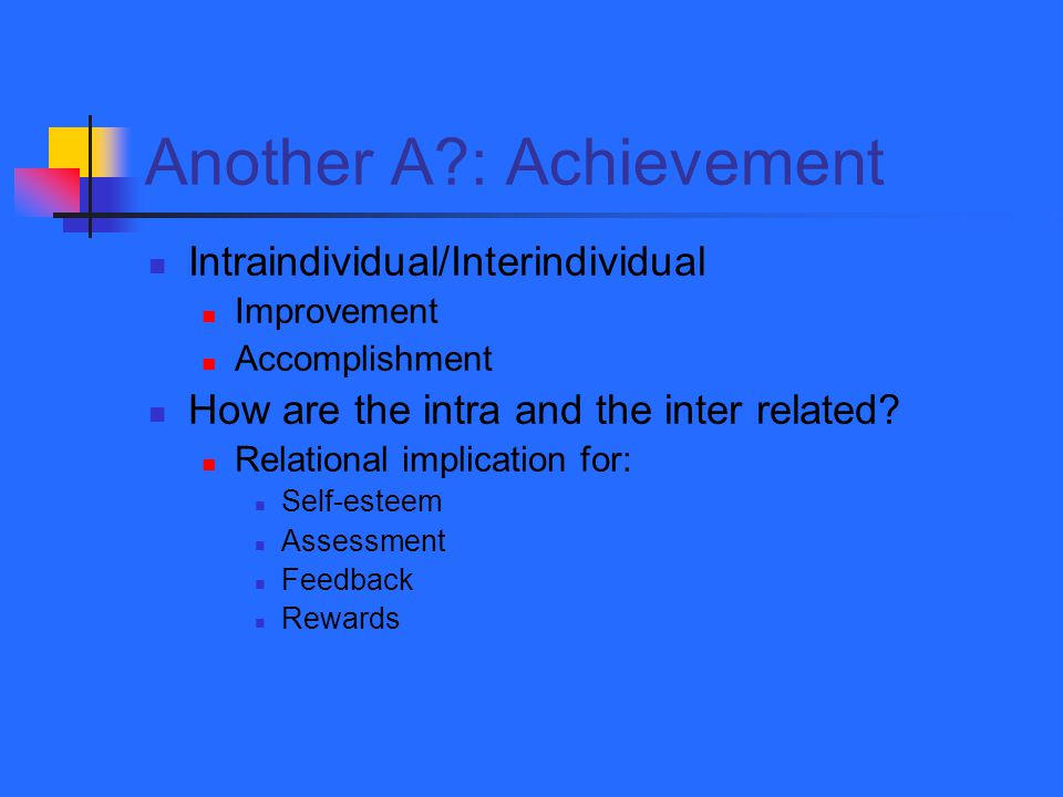 Another A : Achievement Intraindividual/Interindividual Improvement Accomplishment How are the intra and the inter related.