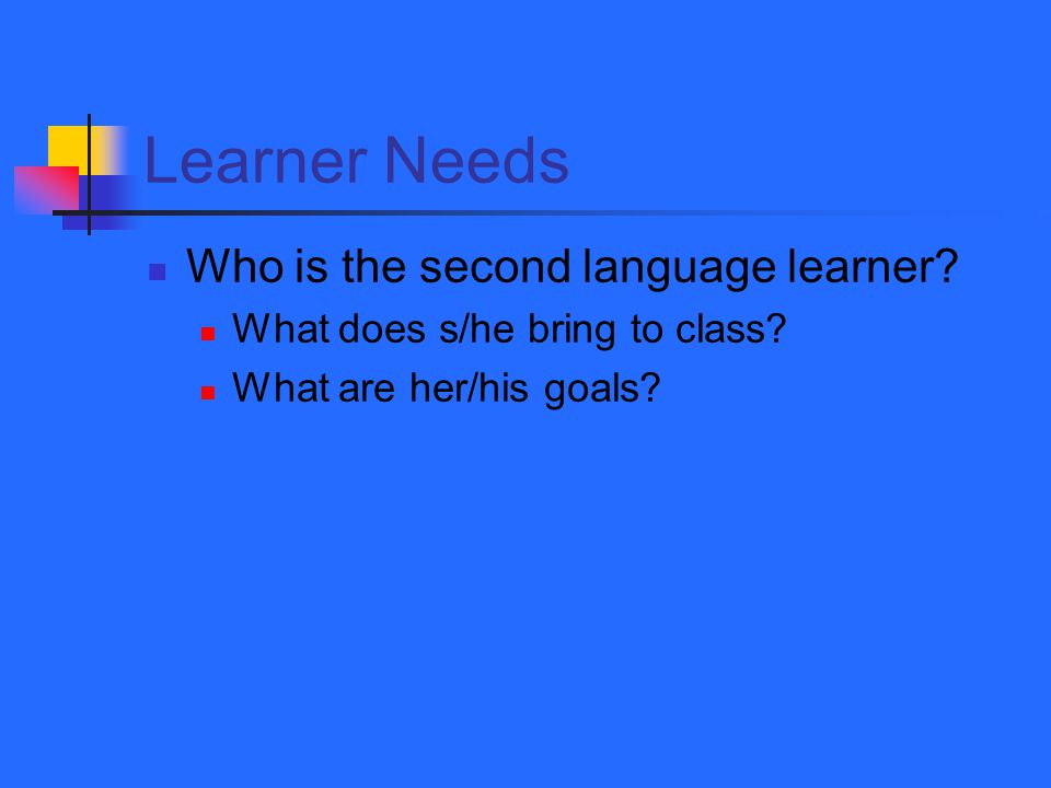 Learner Needs Who is the second language learner. What does s/he bring to class.