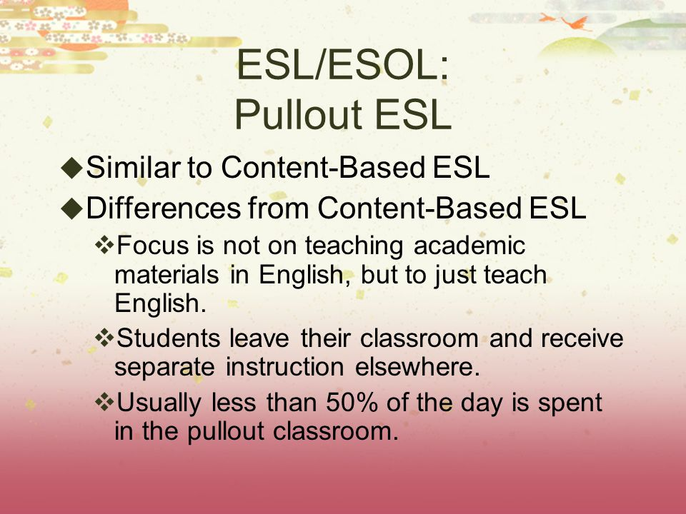 ESL/ESOL: Pullout ESL  Similar to Content-Based ESL  Differences from Content-Based ESL  Focus is not on teaching academic materials in English, but to just teach English.