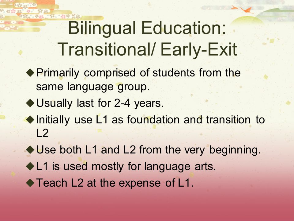 Bilingual Education: Transitional/ Early-Exit  Primarily comprised of students from the same language group.