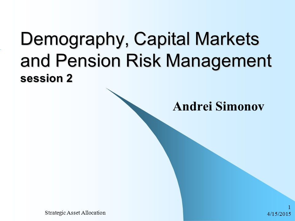 4/15/2015 Strategic Asset Allocation 1 Demography, Capital Markets and Pension Risk Management session 2 Andrei Simonov