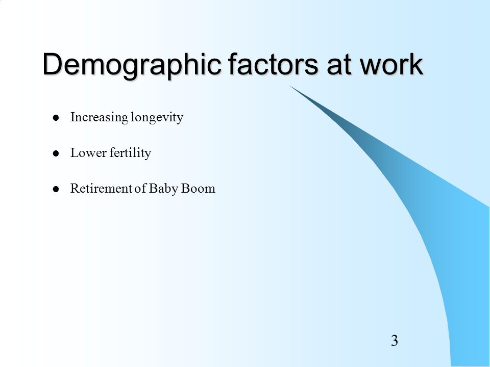 3 Demographic factors at work Increasing longevity Lower fertility Retirement of Baby Boom