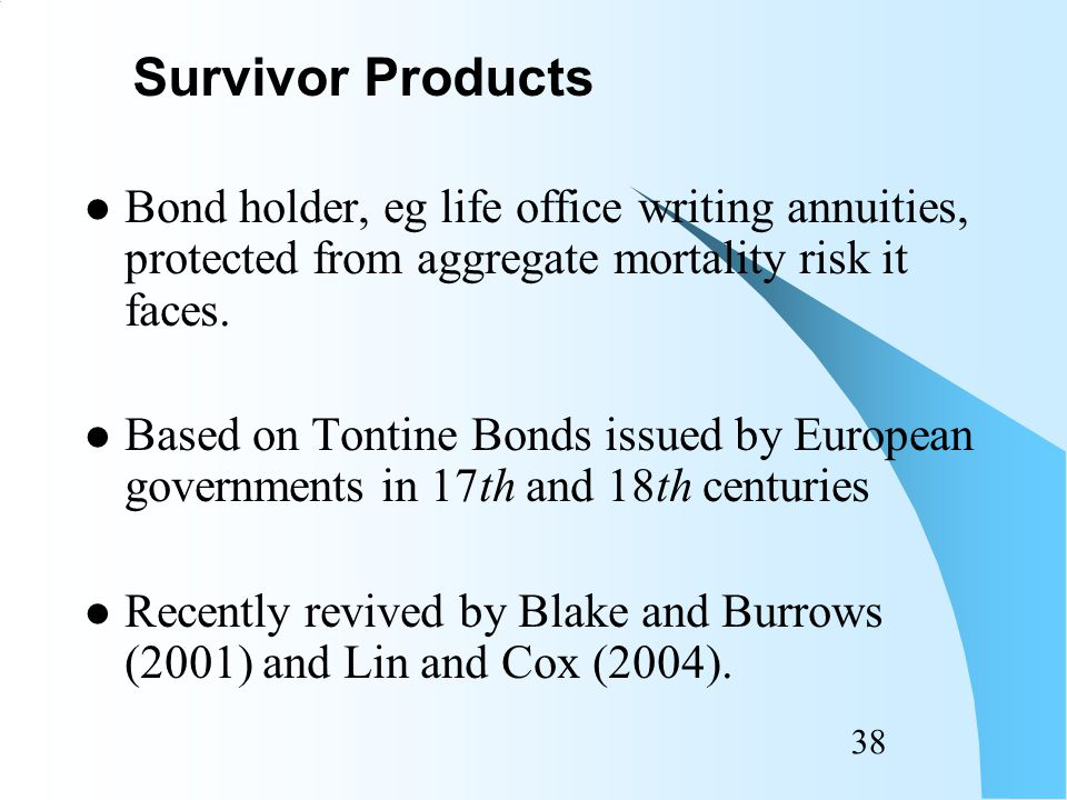 37 Long-dated survivor bonds: Life annuity bond: coupon payments decline in line with mortality index: –Eg based on population of 65-year olds on issue date.