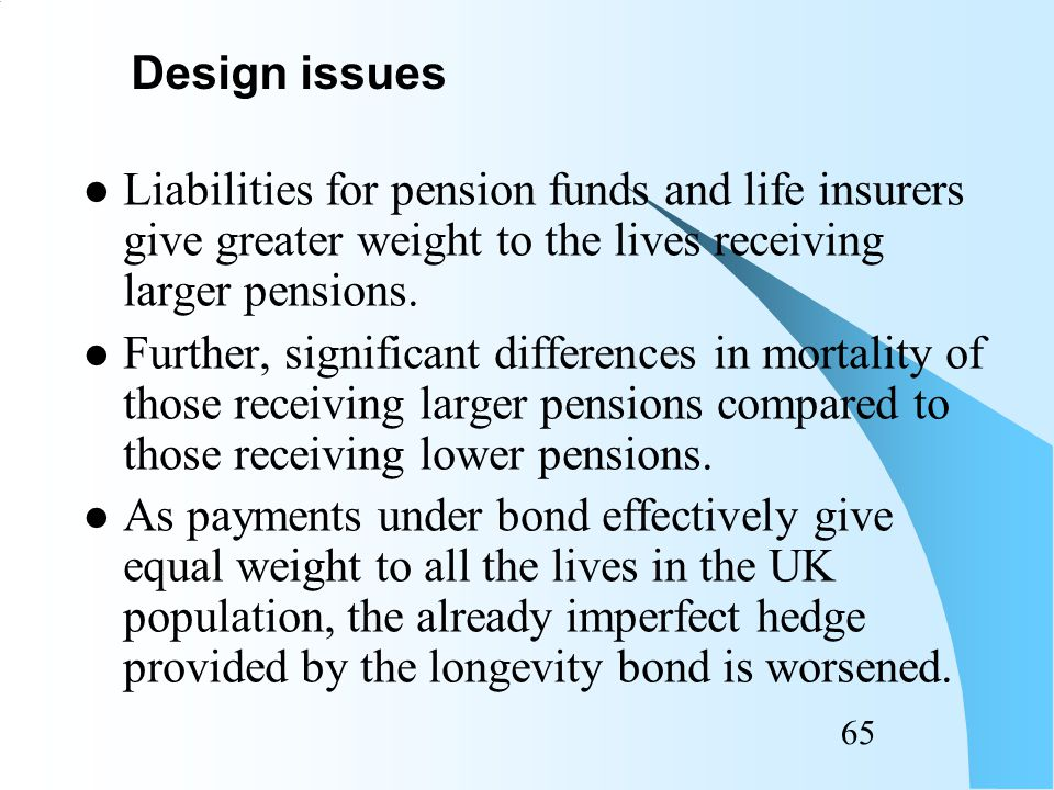 64 Small scheme will find it difficult to use bond to match its liabilities: –as variance between actual and expected mortality will be quite large.