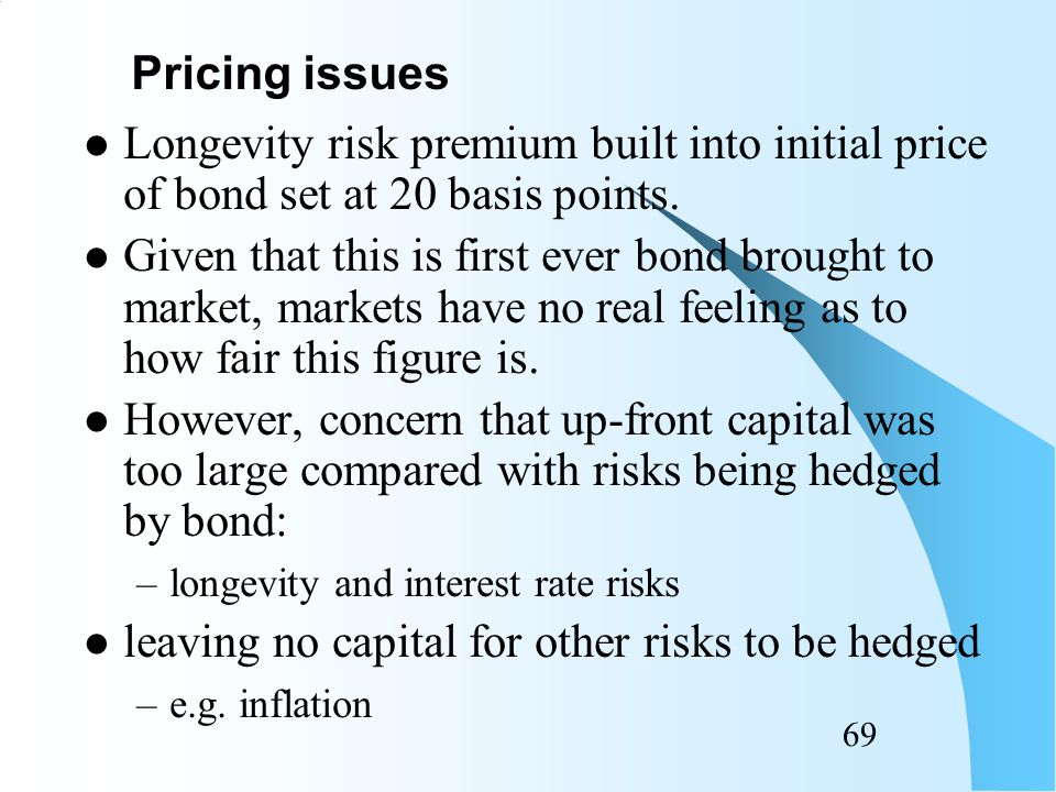 68 Above model valid only in complete market In incomplete market, need to convert projected deterministic mortality rates into risk-neutral probabilities –E.g using Wang transform –Lin & Cox (2005) Pricing issues