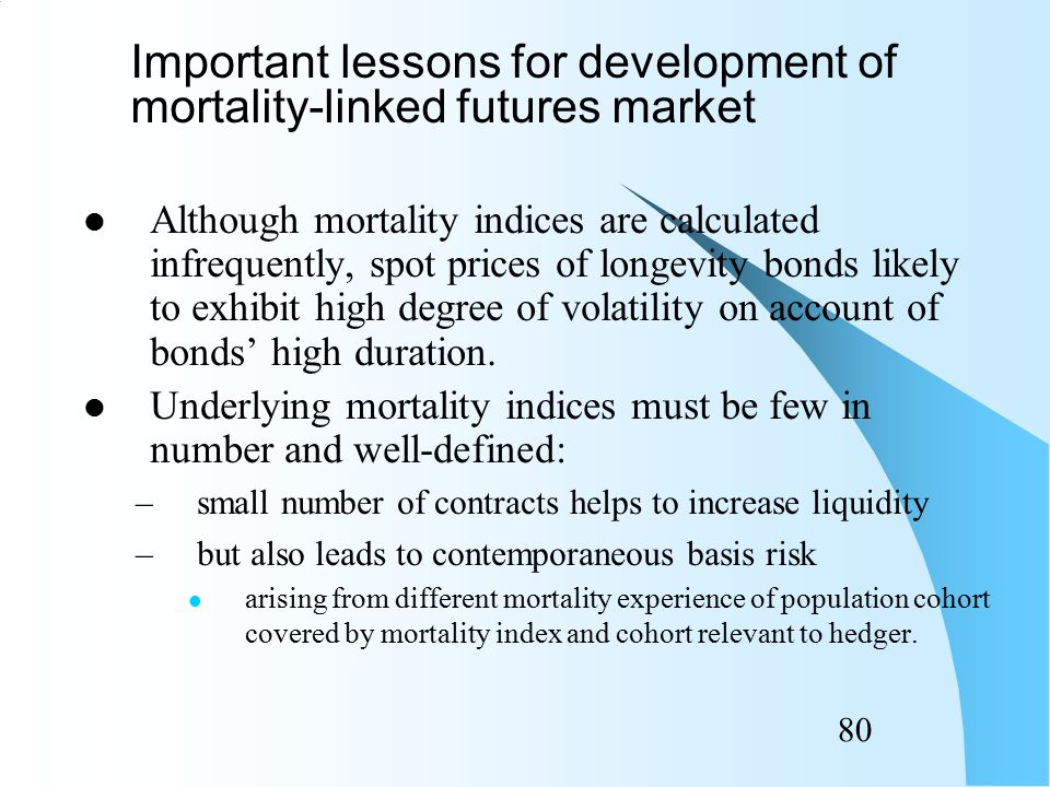 79 Sufficiently large, active and liquid spot market in longevity bonds must be established well before any futures market started.